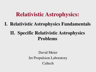 Relativistic Astrophysics:  I.  Relativistic Astrophysics Fundamentals  II.  Specific Relativistic Astrophysics Problems