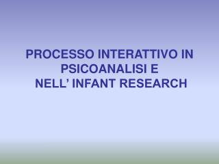 PROCESSO INTERATTIVO IN PSICOANALISI E  NELL  INFANT RESEARCH
