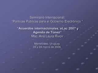 Seminario Internacional:   Pol ticas P blicas para el Gobierno Electr nico.     Acuerdos internacionales, eLac 2007 y Ag