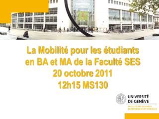 La Mobilit  pour les  tudiants  en BA et MA de la Facult  SES 20 octobre 2011 12h15 MS130