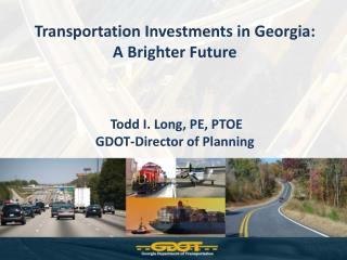 Transportation Investments in Georgia:   A Brighter Future      Todd I. Long, PE, PTOE GDOT-Director of Planning