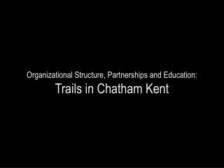 Organizational Structure, Partnerships and Education:  Trails in Chatham Kent