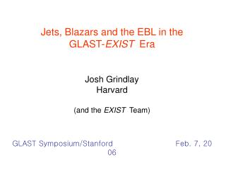 Jets, Blazars and the EBL in the  GLAST-EXIST  Era   Josh Grindlay Harvard  and the EXIST  Team   GLAST Symposium