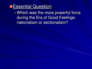 Essential Question: Which was the more powerful force during the Era of Good Feelings: nationalism or sectionalism