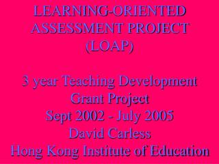 LEARNING-ORIENTED ASSESSMENT PROJECT LOAP   3 year Teaching Development Grant Project  Sept 2002 - July 2005 David Carle