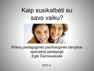 Kaip susikalbeti su  savo vaiku      Prienu pedagogines psichologines tarnybos  specialioji pedagoge Egle Cerniauskaite