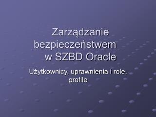 Zarzadzanie bezpieczenstwem  w SZBD Oracle