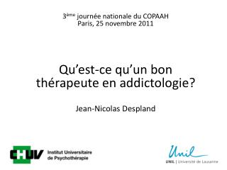 3 me journ e nationale du COPAAH Paris, 25 novembre 2011     Qu est-ce qu un bon th rapeute en addictologie   Jean-Nicol