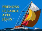 PRENONS  LE LARGE  AVEC J SUS