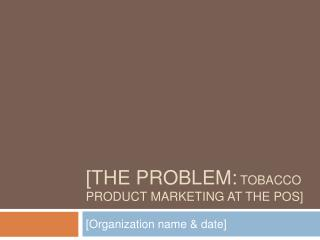 [The Problem: Tobacco product marketing at the pos]