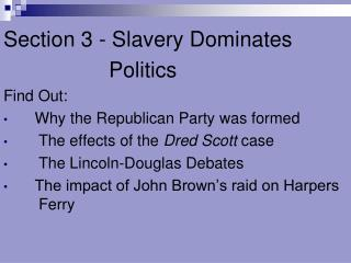 Section 3 - Slavery Dominates     Politics Find Out: Why the Republican Party was formed  The effects of the Dred Scott