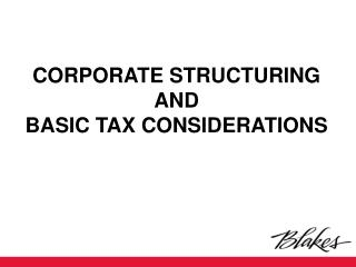 CORPORATE STRUCTURING AND  BASIC TAX CONSIDERATIONS