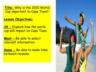 Title: Why is the 2010 World Cup important to Cape Town  Lesson Objectives:   All   Explore how the world cup will impac