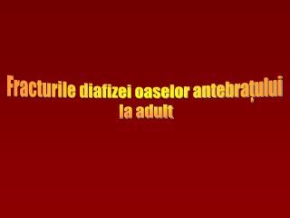 Fracturile diafizei oaselor antebratului  la adult