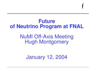Future of Neutrino Program at FNAL  NuMI Off-Axis Meeting  Hugh Montgomery   January 12, 2004