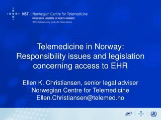 Telemedicine in Norway:  Responsibility issues and legislation concerning access to EHR   Ellen K. Christiansen, senior