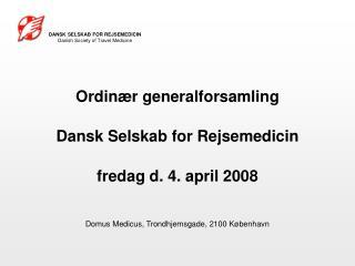 Ordin r generalforsamling  Dansk Selskab for Rejsemedicin  fredag d. 4. april 2008  Domus Medicus, Trondhjemsgade, 2100