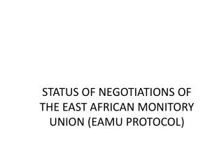 STATUS OF NEGOTIATIONS OF THE EAST AFRICAN MONITORY UNION EAMU PROTOCOL