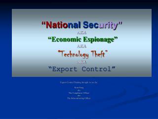 National Security  AKA   Economic Espionage   AKA   Technology Theft   AKA  Export Control
