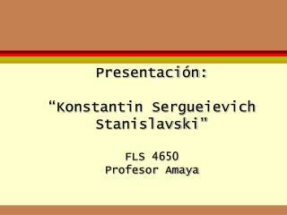 Presentaci n:   Konstantin Sergueievich Stanislavski   FLS 4650 Profesor Amaya