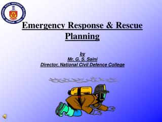 Emergency Response  Rescue Planning  by Mr. G. S. Saini Director, National Civil Defence College