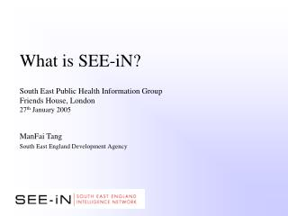 What is SEE-iN   South East Public Health Information Group Friends House, London 27th January 2005