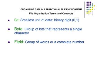 Bit: Smallest unit of data; binary digit 0,1  Byte: Group of bits that represents a single character  Field: Group of wo