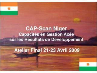 CAP-Scan Niger Capacit s en Gestion Ax e sur les R sultats de D veloppement   Atelier Final 21-23 Avril 2009