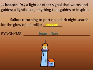 1. beacon n. a light or other signal that warns and guides; a lighthouse; anything that guides or inspires     Sailors r
