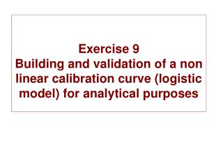 Exercise 9 Building and validation of a non linear calibration curve logistic model for analytical purposes