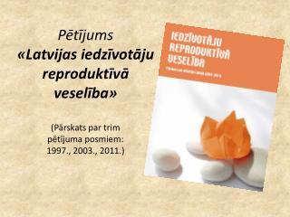 Petijums   Latvijas iedzivotaju reproduktiva veseliba   Parskats par trim  petijuma posmiem:  1997., 2003., 2011.
