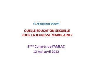 Pr. Abdessamad DIALMY    QUELLE  DUCATION SEXUELLE  POUR LA JEUNESSE MAROCAINE