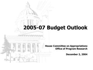 2005-07 Budget Outlook     House Committee on Appropriations Office of Program Research  December 2, 2004