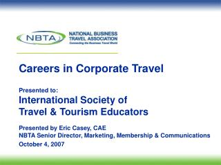 Careers in Corporate Travel  Presented to: International Society of  Travel  Tourism Educators