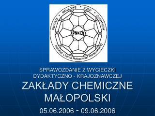 SPRAWOZDANIE Z WYCIECZKI  DYDAKTYCZNO - KRAJOZNAWCZEJ ZAKLADY CHEMICZNE MALOPOLSKI  05.06.2006 - 09.06.2006