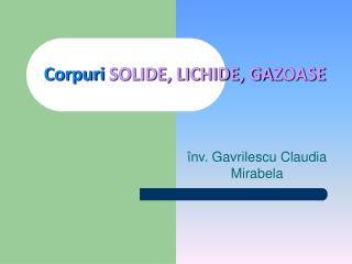 Corpuri SOLIDE, LICHIDE, GAZOASE
