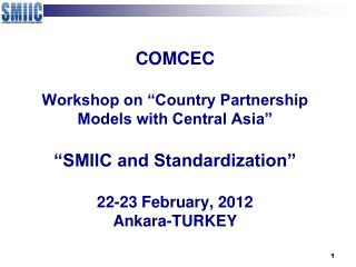 COMCEC  Workshop on  Country Partnership Models with Central Asia    SMIIC and Standardization   22-23 February, 2012 An