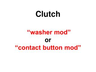 Clutch    washer mod  or  contact button mod