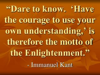 Dare to know.   Have the courage to use your own understanding,  is therefore the motto of the Enlightenment.