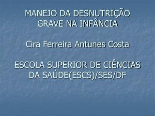 MANEJO DA DESNUTRI  O GRAVE NA INF NCIA  Cira Ferreira Antunes Costa  ESCOLA SUPERIOR DE CI NCIAS DA SA DEESCS