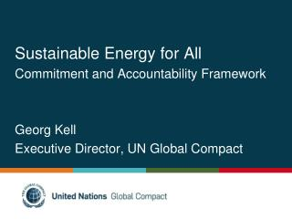 Sustainable Energy for All Commitment and Accountability Framework   Georg Kell Executive Director, UN Global Compact