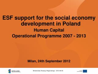 ESF support for the social economy development in Poland Human Capital  Operational Programme 2007 - 2013     Milan, 24t