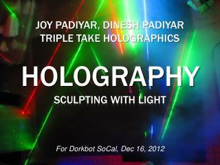 Joy Padiyar, Dinesh Padiyar Triple Take Holographics  HOLOGRAPHY sculpting with light