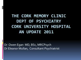 The cork memory clinic       DEPT OF PSYCHIATRY     CORK UNIVERSITY HOSPITAL        AN UPDATE 2011