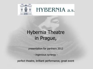 Hybernia Theatre in Prague,   presentation for partners 2012  - ingenious synergy -  perfect theatre, brilliant performa