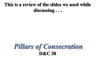 This is a review of the slides we used while discussing . . .       Pillars of Consecration  DC 38