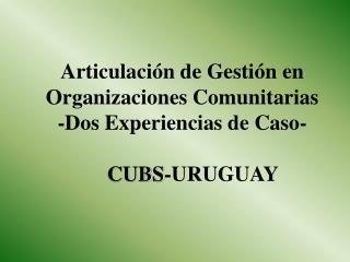 Articulaci n de Gesti n en Organizaciones Comunitarias                      -Dos Experiencias de Caso-      CUBS-URUGUAY