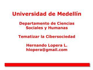 Universidad de Medell n  Departamento de Ciencias Sociales y Humanas  Tematizar la Cibersociedad  Hernando Lopera L. hlo