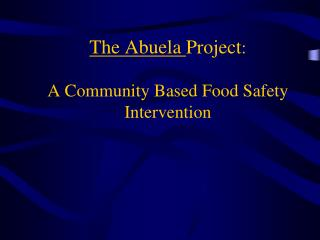 The Abuela Project:  A Community Based Food Safety Intervention