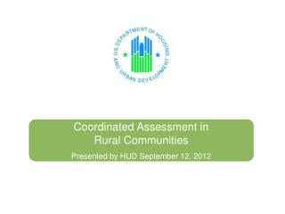 Coordinated Assessment in  Rural Communities  Presented by HUD September 12, 2012